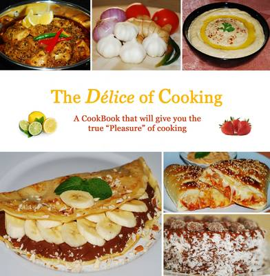 """The Delice of Cooking: A Cookbook That Will Give You True """"Pleasure"""" of Cooking (Hardback)"""