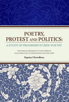 Poetry, Protest and Politics: A Study of Progressive Urdu Poetry. With Special Reference to the Works of Faiz Ahmed Faiz, Ali Sardar Jafri, and Kaifi Azmi (Hardback)