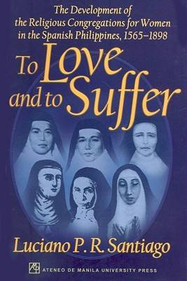 To Love and to Suffer: The Development of the Religious Congregations for Women in the Spanish Philippines, 1565-1898 (Paperback)