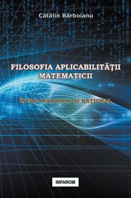 Filosofia Aplicabilitatii Matematicii: Intre Irational Si Rational (Paperback)