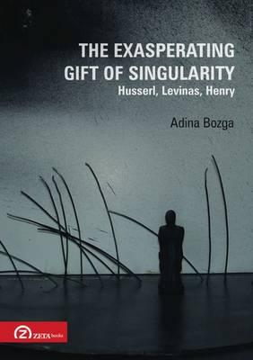 The Exasperating Gift of Singularity: Husserl, Levinas, Henry (Paperback)
