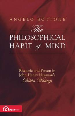 The Philosophical Habit of Mind: Rhetoric and Person in John Henry Newman's Dublin Writings - Zeta Series in Christian Theology No. 1 (Paperback)