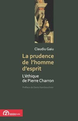 La Prudence De L'homme D'esprit: L'ethique De Pierre Charron - Foundations of Modern Thought 2 (Paperback)