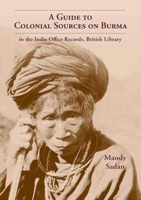 Guide To Colonial Sources On Burma: In The India Office Records, British Library (Hardback)