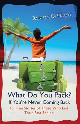 What Do You Pack If You're Never Coming Back?: 15 True Stories Of Those Who Left Their Past Behind (Paperback)