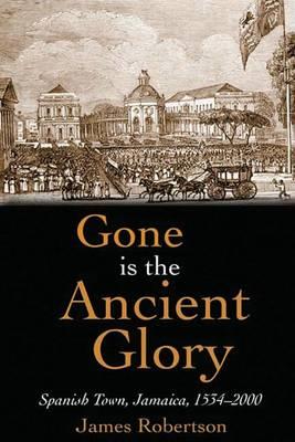 Gone is the Ancient Glory: Spanish Town Jamaica 1534-2000 (Hardback)