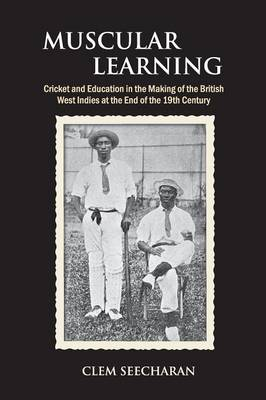 Muscular Learning: Cricket and Education in the Making of the British West Indies at the end of the 19th Century (Paperback)