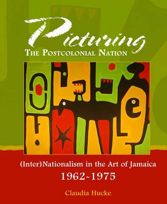 Picturing the Postcolonial Nation: (Inter)Nationalism in the Art of Jamaica 1962-1975 (Hardback)