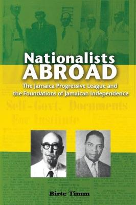 Nationalists Abroad: The Jamaica  Progressive League and the Foundations of Jamaican Independence (Paperback)