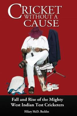 Cricket without a Cause: Fall and Rise of the Mighty West Indian Test Cricketers (Paperback)