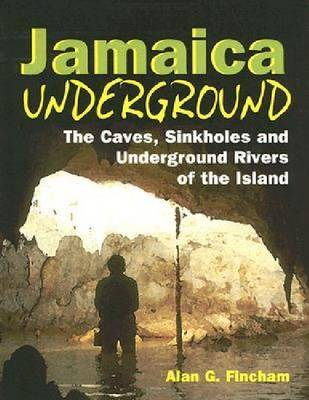 Jamaica Underground: The Caves, Sinkholes and Underground Rivers of the Island (Paperback)