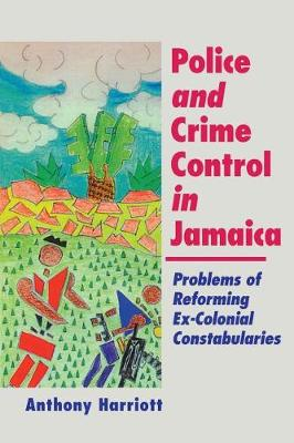 Police and Crime Control in Jamaica: Problems of Reforming Ex-Colonial Constabularies (Paperback)