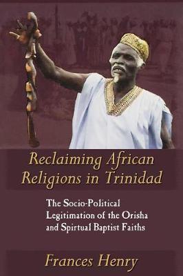 Reclaiming African Religions in Trinidad: The Socio-political Legitimation of the Orisha and Spiritual Baptist Faith (Paperback)