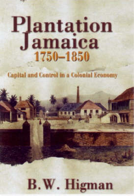 Plantation Jamaica, 1750-1850: Capital and Control in a Colonial Economy (Hardback)