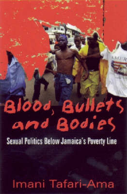 Blood, Bullets and Bodies: Sexual Politics Below Jamaica's Poverty Line - Caribbean Cultural Studies (Paperback)