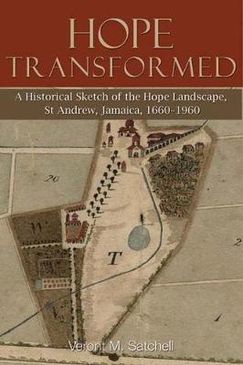 Hope Transformed: A Historical Sketch of the Hope Landscape, St Andrew, Jamaica, 1660-1960 (Paperback)