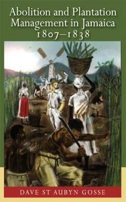 Abolition and Plantation Management in Jamaica, 1807-1838 (Paperback)