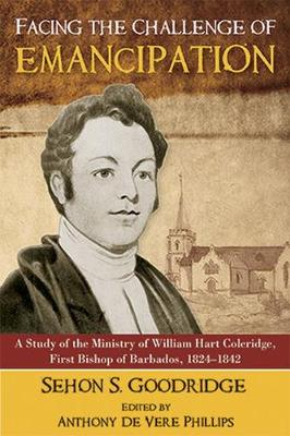 Facing the Challenge of Emancipation: A Study of the Ministry of William Hart Coleridge, First Bishop of Barbados, 1824-1842 (Paperback)