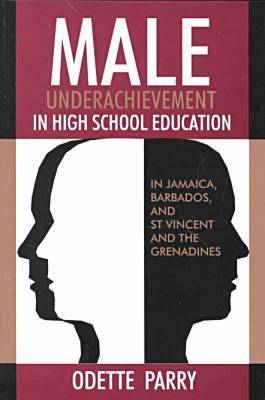 Male Underachievement in High School Education: In Jamaica, Barbados, and St Vincent and the Grenadines (Paperback)
