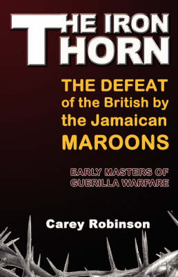 The Iron Thorn: The Defeat fo the British by the Jamaican Maroons: Early Masters of Guerilla Warfare (Paperback)