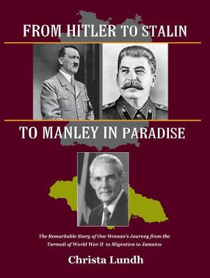From Hitler To Stalin To Manley In Paradise: The Remarkable Story of One Woman's Journey from the Turmoil of World War II to Migration in Jamaica (Hardback)