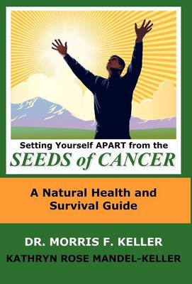 Setting Yourself Apart from the Seeds of Cancer: A Natural Health and Survival Guide (Hardback)