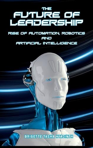 The Future of Leadership: Rise of Automation, Robotics and Artificial Intelligence (Hardback)