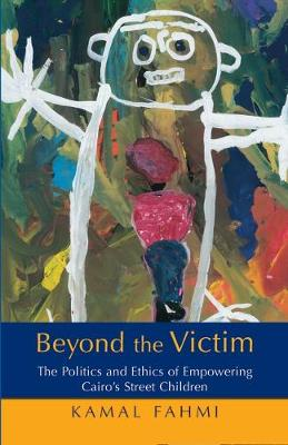 Beyond the Victim: The Politics and Ethics of Empowering Cairo's Street Children (Hardback)