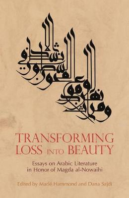 Transforming Loss into Beauty: Essays on Arabic Literature and Culture in Honor of Magda Al-Nowaihi (Hardback)