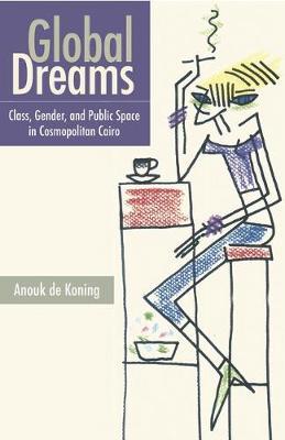 Global Dreams: Class, Gender, and Public Space in Cosmopolitan Cairo (Hardback)