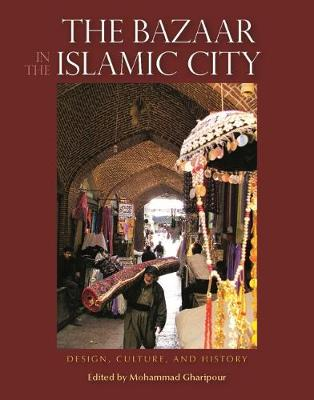 The Bazaar in the Islamic City: Design, Culture and History (Hardback)