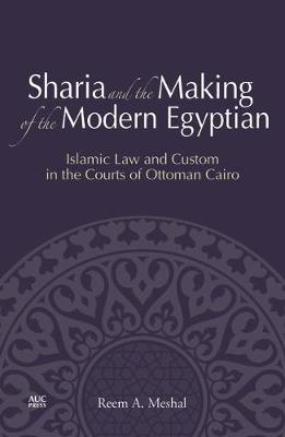 Sharia and the Making of the Modern Egyptian: Islamic Law and Custom in the Courts of Ottoman Cairo (Hardback)