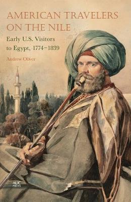 American Travelers on the Nile: Early US Visitors to Egypt, 1774-1839 (Paperback)