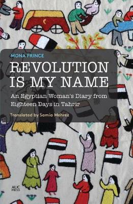 Revolution is My Name: An Egyptian Woman's Diary from Eighteen Days in Tahrir (Paperback)