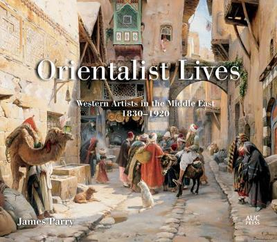 Orientalist Lives: Western Artists in the Middle East, 18301920 (Hardback)