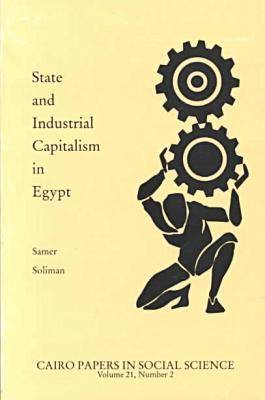 State and Industrial Capitalism in Egypt - Cairo Papers in Social Science v. 21, No. 2 (Paperback)