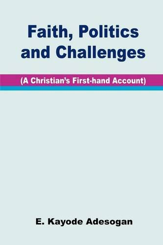 Faith, Politics and Challenges: a Christian's First-hand Account (Paperback)