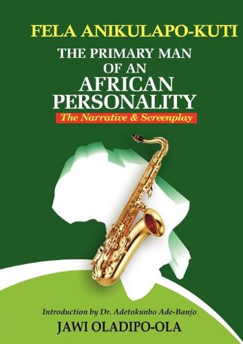 Fela Anikulapo-Kuti: The Primary Man of an African Personality. the Narrative and Screenplay (Paperback)