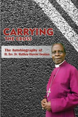 Carrying the Cross. the Autobiography of Bishop Matthew Oluremi Owadayo (Paperback)