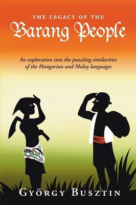The Legacy of the Barang People: An Exploration into the Puzzling Similarities of the Hungarian and Malay Languages (Paperback)