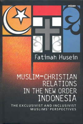 Muslim-Christian Relations in the New Order Indonesia: The Exclusivist and Inclusivist Muslims' Perspective (Hardback)