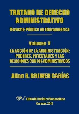 Tratado de Derecho Administrativo. Tomo V. La Accion de la Administracion: Los Poderes, Potestades y Relaciones Con Los Administrados (Paperback)