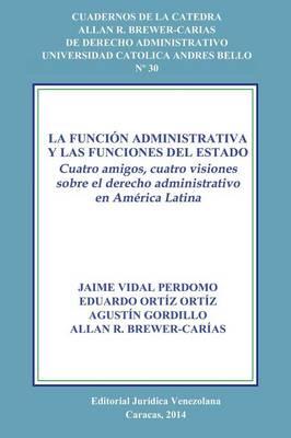 La Funcion Administrativa y Las Funciones del Estado. Cuatro Amigos, Cuatro Visiones Sobre El Derecho Administrativo En America Latina (Paperback)