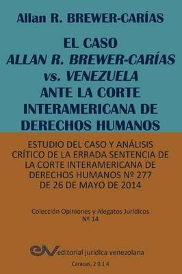 El Caso Allan R. Brewer-Carias vs. Venezuela Ante La Corte Interamericana de Derechos Humanos. Estudio del Caso y Analisis Critico de La Errada Sentencia de La Corte Interamericana de Derechos Humanos N 277 de 26 de Mayo de 2014 (Paperback)