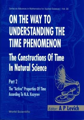 On The Way To Understanding The Time Phenomenon: The Constructions Of Time In Natural Science, Part 2 - Series on Advances in Mathematics for Applied Sciences 39 (Hardback)