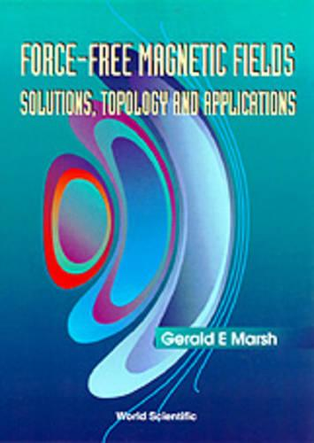 Force-free Magnetic Fields: Solutions, Topology And Applications (Hardback)