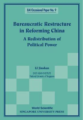 Bureaucratic Restructure In Reforming China: A Redistribution Of Political Power - East Asian Institute Contemporary China Series 9 (Paperback)