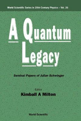 Quantum Legacy, A: Seminal Papers Of Julian Schwinger - World Scientific Series In 20th Century Physics 26 (Hardback)