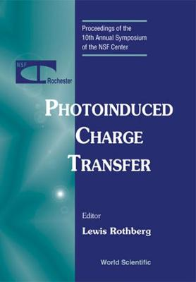 Photoinduced Charge Transfer - Proceedings Of The 10th Annual Symposium Of The Nsf Center (Hardback)