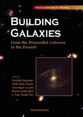 Building Galaxies: from the Primordial Universe to the Present: Proceedings of the Xixth Recontres De Moriond, Les Arcs, France, 13-20 March 1999 (Hardback)